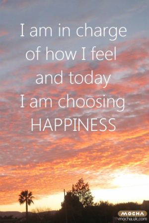 I am in charge of how I feel and today I am choosing Happiness - Mocha