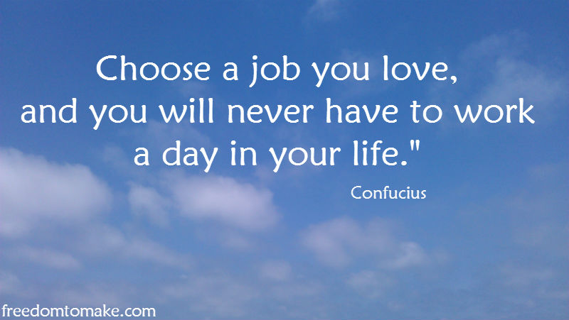 Choose a job you love, and you will never have to work a day in your life.