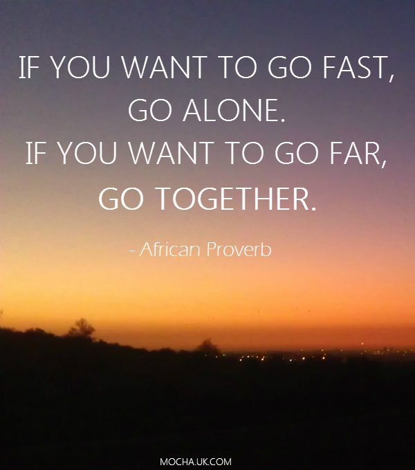 Inspirational quotes: If you want to go fast go alone. If you want to go far, go together.