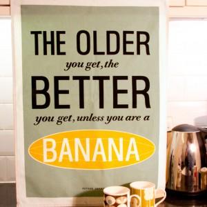 Tea Towel: The Older You Get